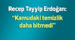 Erdoğan: Kamuda temizlik henüz bitmedi, devam edecek