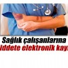 Sağlık çalışanlarına yönelik şiddet, elektronik ortamda kayıt altına alınacak